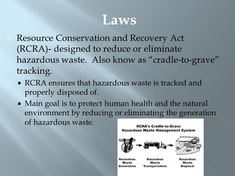 """ Resource Conservation and Recovery Act (RCRA)- designed to reduce or eliminate hazardous waste. Also know as """"cradle-to-grave"""" tracking.  RCRA ensu"""