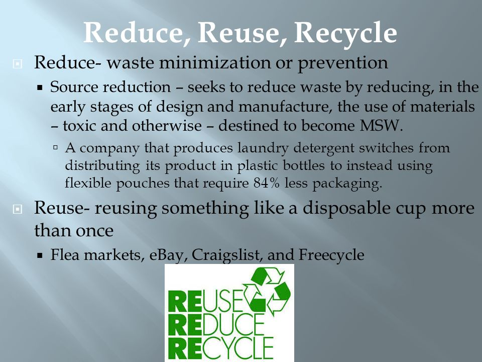  Recycle- materials are collected and converted into raw materials and then used to produce new objects  Closed-loop recycling – recycling of a product into the same product  Aluminum cans  Open-loop recycling – one product (plastic soda bottles) Is recycled into another product (polar fleece jackets).