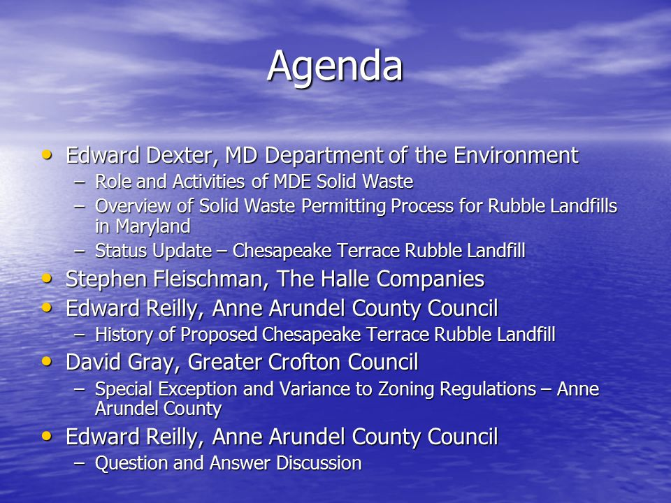 Agenda Edward Dexter, MD Department of the Environment Edward Dexter, MD Department of the Environment –Role and Activities of MDE Solid Waste –Overview of Solid Waste Permitting Process for Rubble Landfills in Maryland –Status Update – Chesapeake Terrace Rubble Landfill Stephen Fleischman, The Halle Companies Stephen Fleischman, The Halle Companies Edward Reilly, Anne Arundel County Council Edward Reilly, Anne Arundel County Council –History of Proposed Chesapeake Terrace Rubble Landfill David Gray, Greater Crofton Council David Gray, Greater Crofton Council –Special Exception and Variance to Zoning Regulations – Anne Arundel County Edward Reilly, Anne Arundel County Council Edward Reilly, Anne Arundel County Council –Question and Answer Discussion