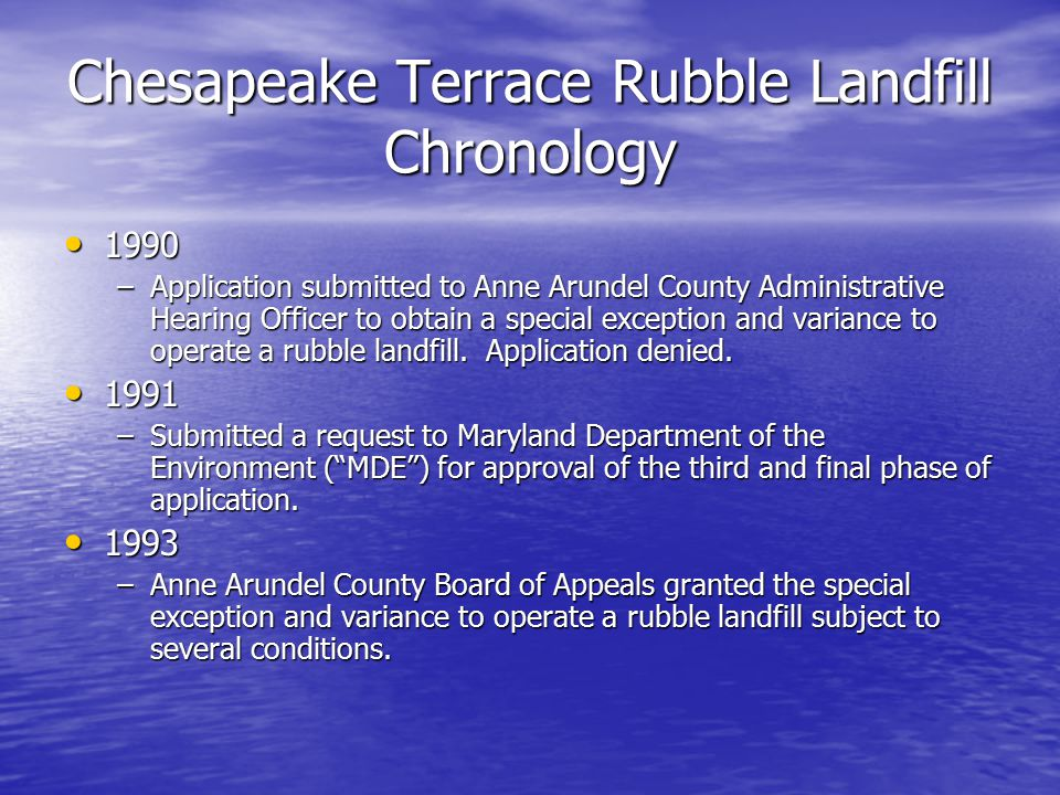 Chesapeake Terrace Rubble Landfill Chronology 1990 1990 –Application submitted to Anne Arundel County Administrative Hearing Officer to obtain a special exception and variance to operate a rubble landfill.
