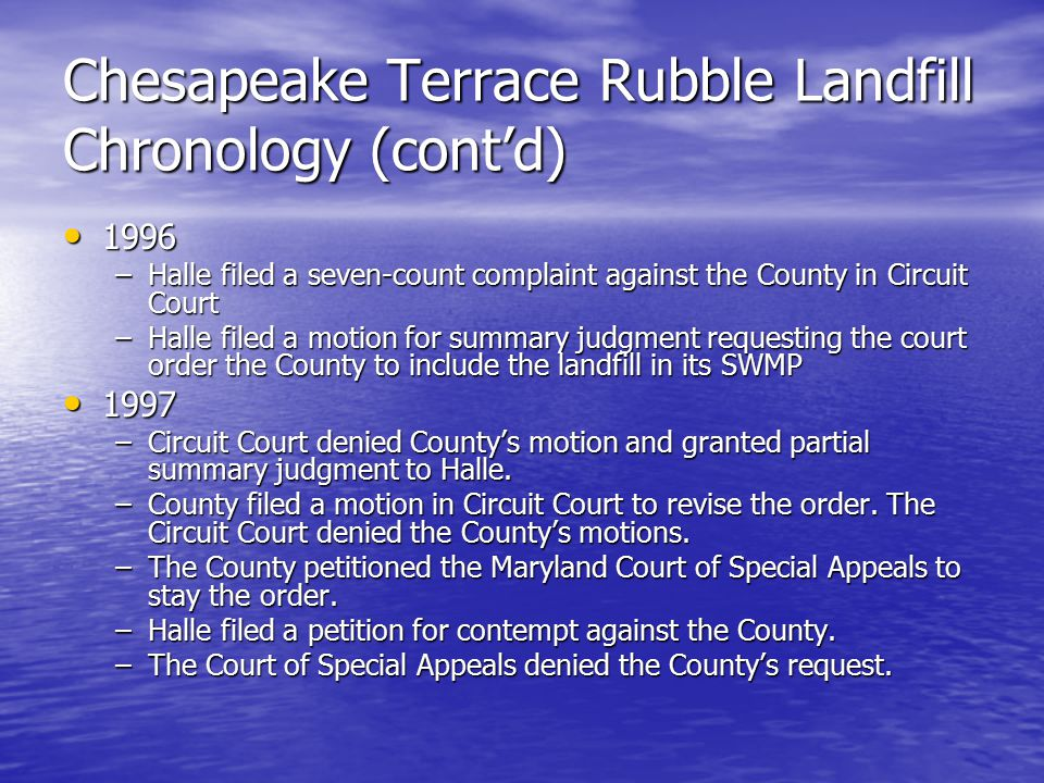 Chesapeake Terrace Rubble Landfill Chronology (cont'd) 1996 1996 –Halle filed a seven-count complaint against the County in Circuit Court –Halle filed a motion for summary judgment requesting the court order the County to include the landfill in its SWMP 1997 1997 –Circuit Court denied County's motion and granted partial summary judgment to Halle.