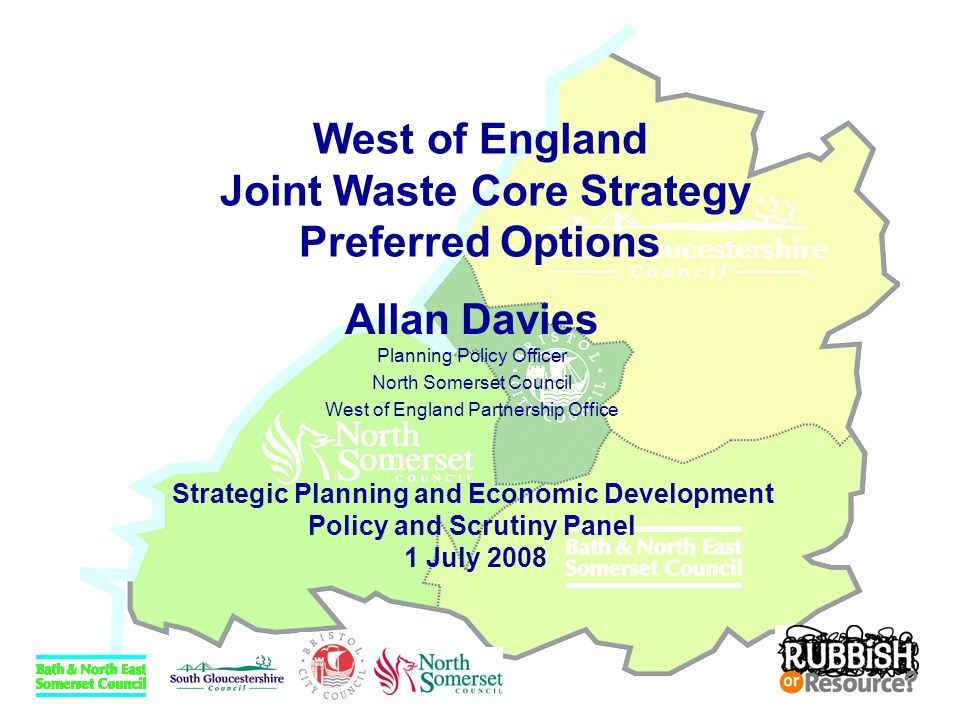 West of England Joint Waste Core Strategy Preferred Options Allan Davies Planning Policy Officer North Somerset Council West of England Partnership Of