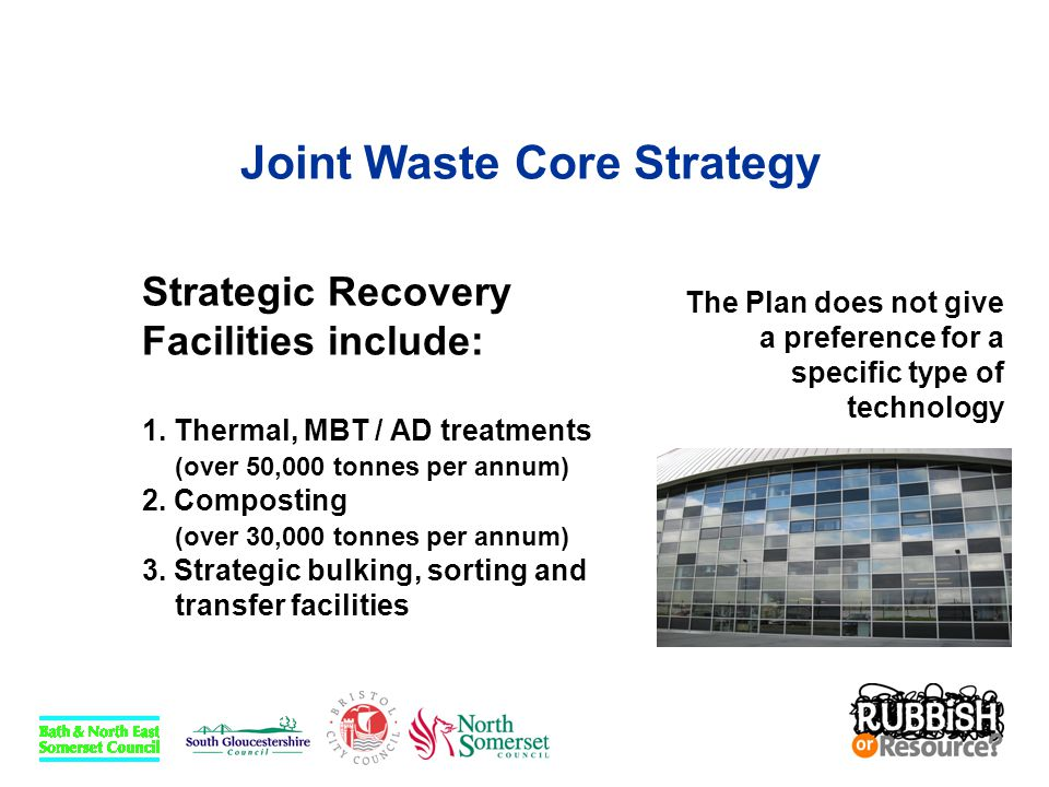 Joint Waste Core Strategy Strategic Recovery Facilities include: 1. Thermal, MBT / AD treatments (over 50,000 tonnes per annum) 2. Composting (over 30