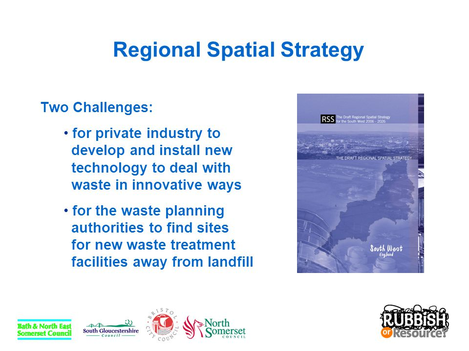 Regional Spatial Strategy Indicative Waste Management Capacity Apportionments for Municipal and Commercial and Industrial Wastes ('000 tonnes) Year201020132020 Recycling / compost 630665735 Recovery / treatment 260585-600760-775 Landfill855460-480245-265 Source: draft Regional Spatial Strategy, Appendix 2, South West Regional Assembly
