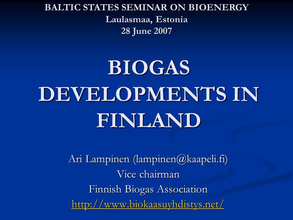 BIOGAS DEVELOPMENTS IN FINLAND Ari Lampinen (lampinen@kaapeli.fi) Vice chairman Finnish Biogas Association http://www.biokaasuyhdistys.net/ BALTIC STATES SEMINAR ON BIOENERGY Laulasmaa, Estonia 28 June 2007