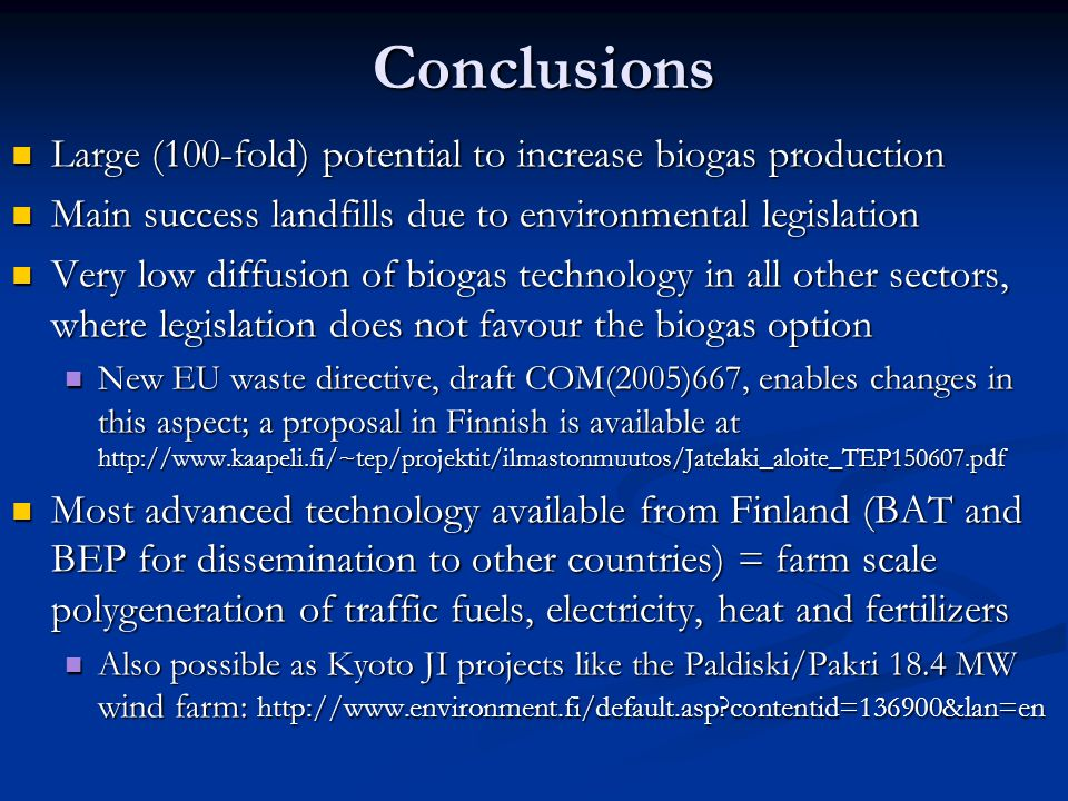 Conclusions Large (100-fold) potential to increase biogas production Large (100-fold) potential to increase biogas production Main success landfills due to environmental legislation Main success landfills due to environmental legislation Very low diffusion of biogas technology in all other sectors, where legislation does not favour the biogas option Very low diffusion of biogas technology in all other sectors, where legislation does not favour the biogas option New EU waste directive, draft COM(2005)667, enables changes in this aspect; a proposal in Finnish is available at http://www.kaapeli.fi/~tep/projektit/ilmastonmuutos/Jatelaki_aloite_TEP150607.pdf New EU waste directive, draft COM(2005)667, enables changes in this aspect; a proposal in Finnish is available at http://www.kaapeli.fi/~tep/projektit/ilmastonmuutos/Jatelaki_aloite_TEP150607.pdf Most advanced technology available from Finland (BAT and BEP for dissemination to other countries) = farm scale polygeneration of traffic fuels, electricity, heat and fertilizers Most advanced technology available from Finland (BAT and BEP for dissemination to other countries) = farm scale polygeneration of traffic fuels, electricity, heat and fertilizers Also possible as Kyoto JI projects like the Paldiski/Pakri 18.4 MW wind farm: http://www.environment.fi/default.asp contentid=136900&lan=en Also possible as Kyoto JI projects like the Paldiski/Pakri 18.4 MW wind farm: http://www.environment.fi/default.asp contentid=136900&lan=en