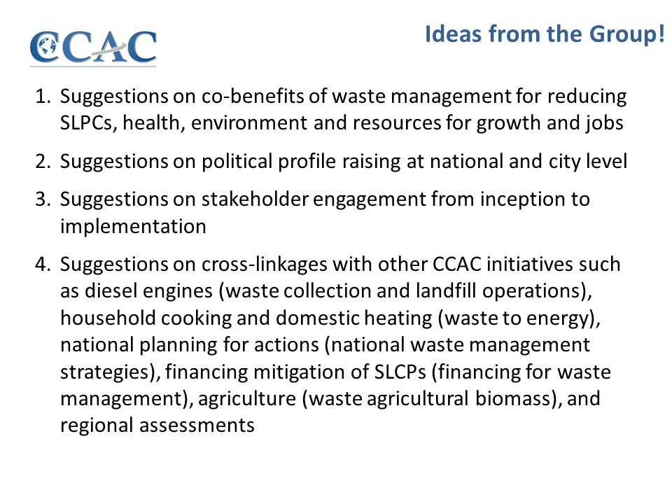1.Suggestions on co-benefits of waste management for reducing SLPCs, health, environment and resources for growth and jobs 2.Suggestions on political profile raising at national and city level 3.Suggestions on stakeholder engagement from inception to implementation 4.Suggestions on cross-linkages with other CCAC initiatives such as diesel engines (waste collection and landfill operations), household cooking and domestic heating (waste to energy), national planning for actions (national waste management strategies), financing mitigation of SLCPs (financing for waste management), agriculture (waste agricultural biomass), and regional assessments Ideas from the Group!