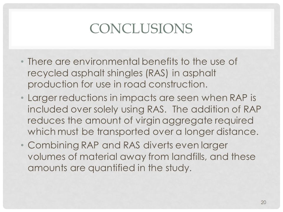 CONCLUSIONS There are environmental benefits to the use of recycled asphalt shingles (RAS) in asphalt production for use in road construction. Larger