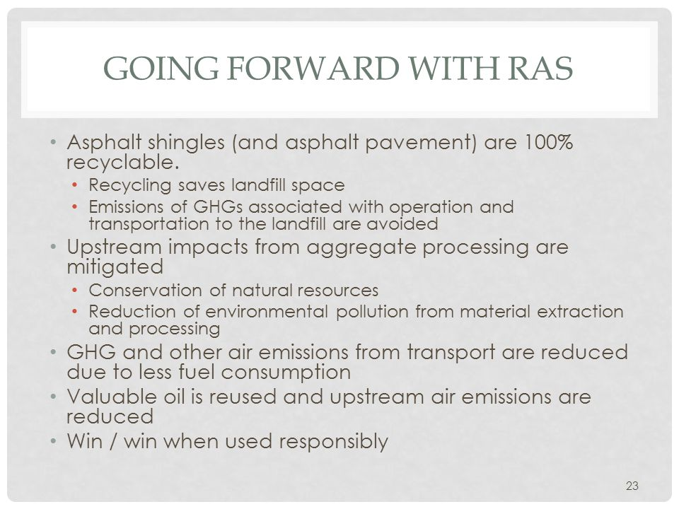 GOING FORWARD WITH RAS Asphalt shingles (and asphalt pavement) are 100% recyclable. Recycling saves landfill space Emissions of GHGs associated with o