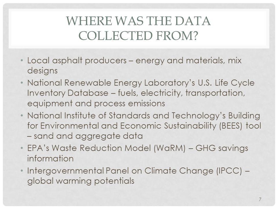 WHERE WAS THE DATA COLLECTED FROM? Local asphalt producers – energy and materials, mix designs National Renewable Energy Laboratory's U.S. Life Cycle
