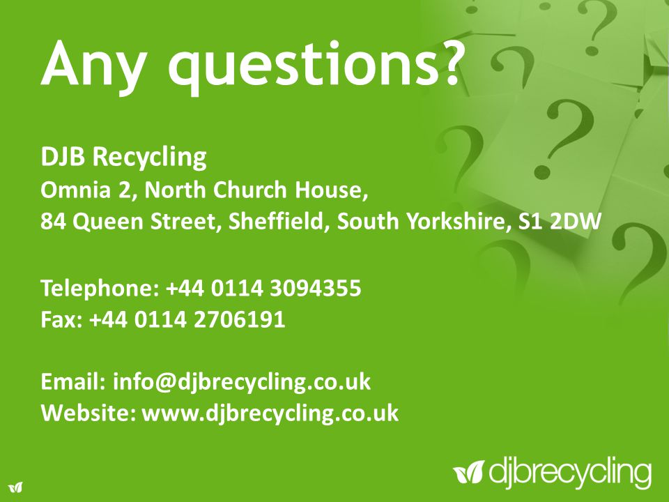 Any questions? DJB Recycling Omnia 2, North Church House, 84 Queen Street, Sheffield, South Yorkshire, S1 2DW Telephone: +44 0114 3094355 Fax: +44 011