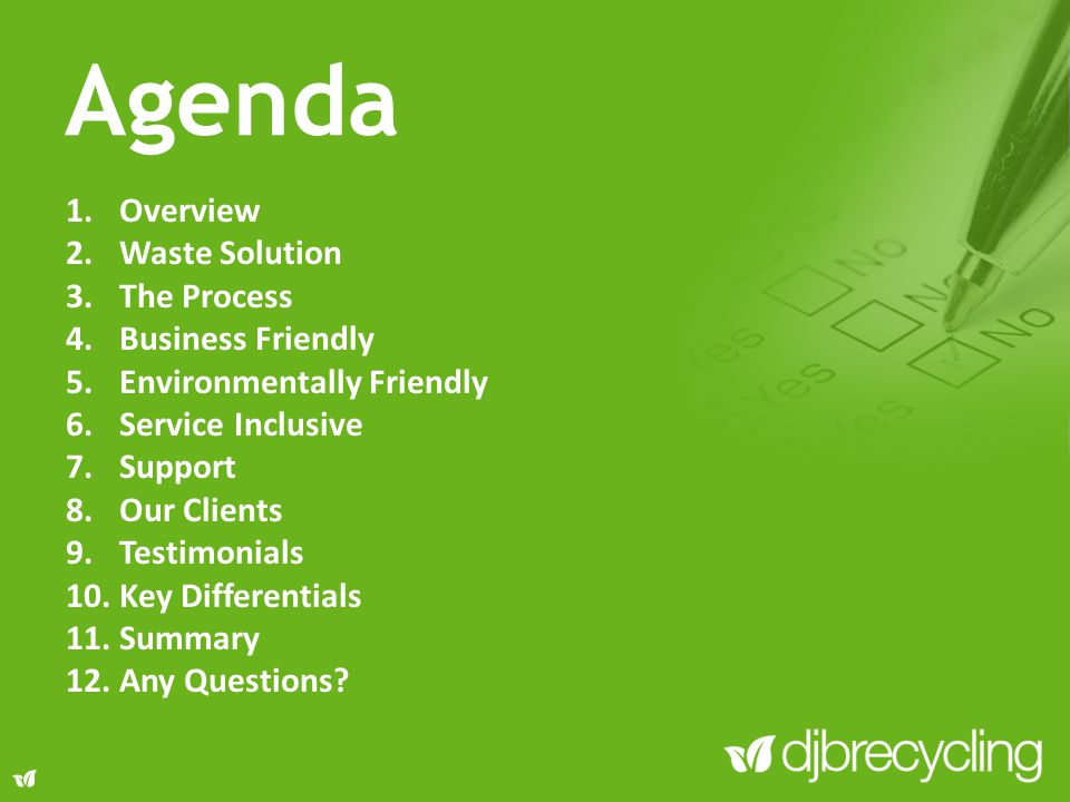 Agenda 1.Overview 2.Waste Solution 3.The Process 4.Business Friendly 5.Environmentally Friendly 6.Service Inclusive 7.Support 8.Our Clients 9.Testimonials 10.Key Differentials 11.Summary 12.Any Questions