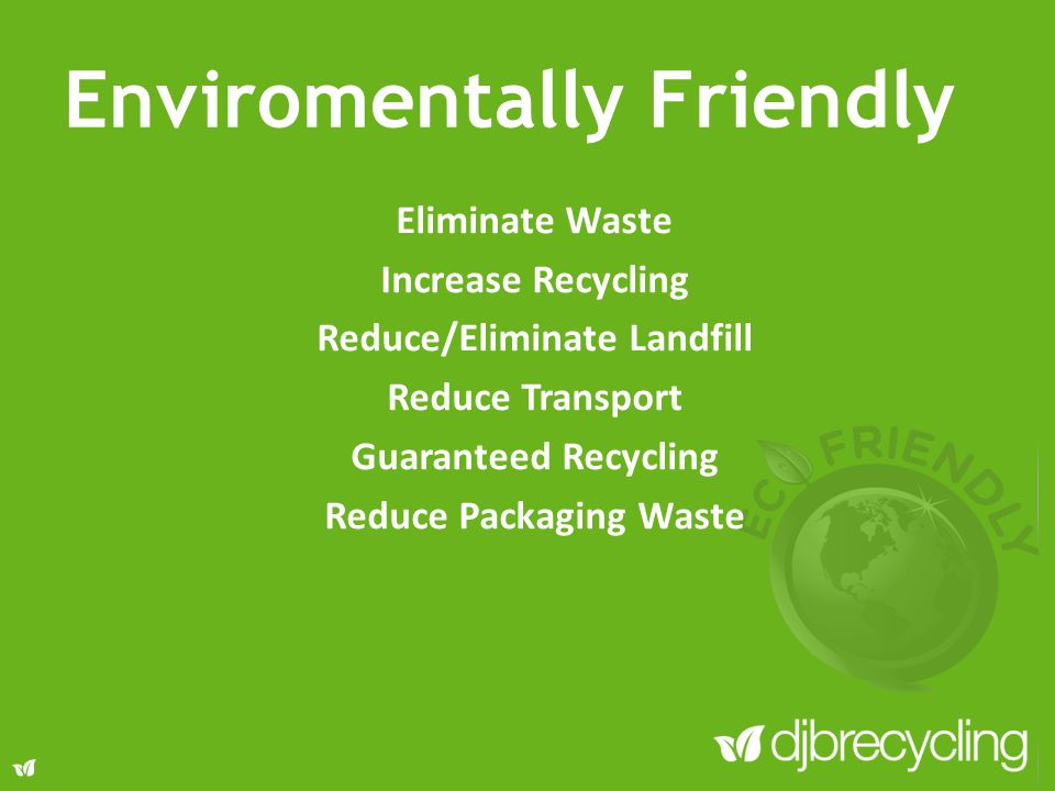 Eliminate Waste Increase Recycling Reduce/Eliminate Landfill Reduce Transport Guaranteed Recycling Reduce Packaging Waste Enviromentally Friendly