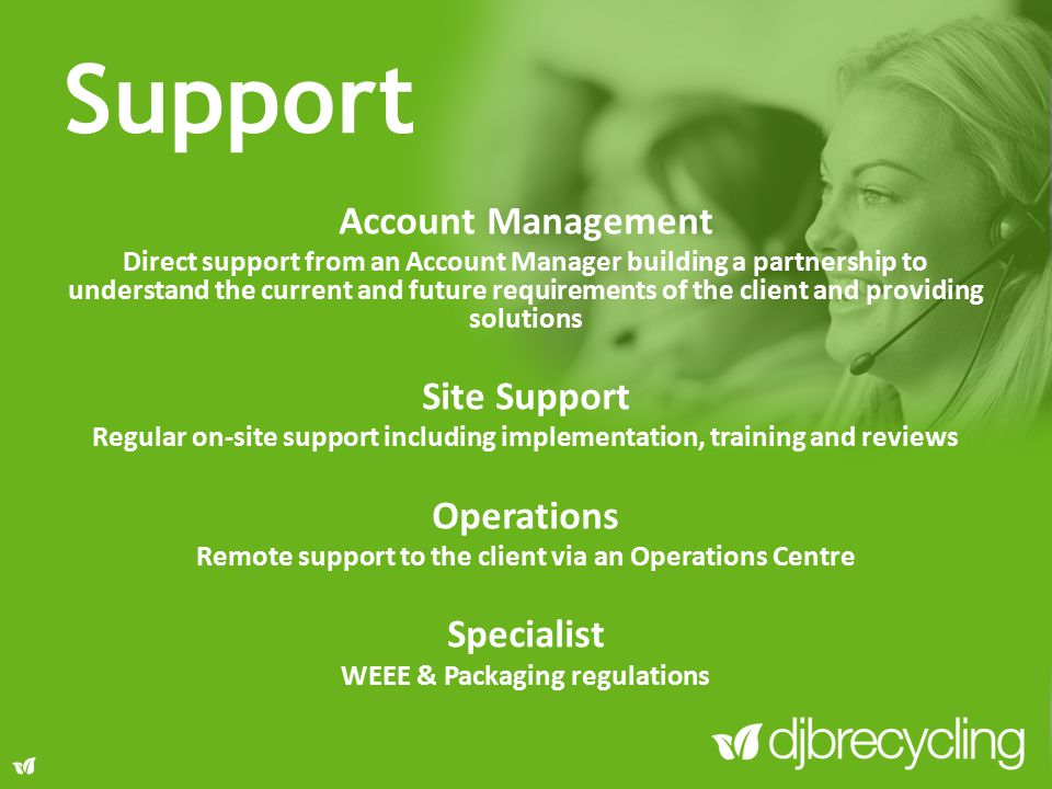 Account Management Direct support from an Account Manager building a partnership to understand the current and future requirements of the client and providing solutions Site Support Regular on-site support including implementation, training and reviews Operations Remote support to the client via an Operations Centre Specialist WEEE & Packaging regulations Support