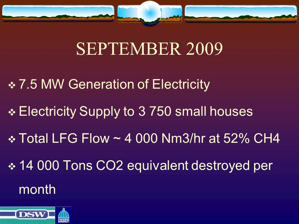 SEPTEMBER 2009  7.5 MW Generation of Electricity  Electricity Supply to 3 750 small houses  Total LFG Flow ~ 4 000 Nm3/hr at 52% CH4  14 000 Tons CO2 equivalent destroyed per month