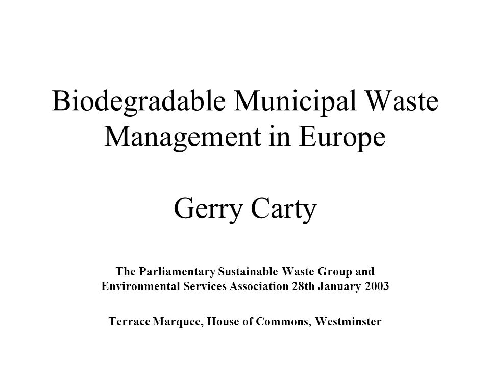 Biodegradable Municipal Waste Management in Europe Gerry Carty The Parliamentary Sustainable Waste Group and Environmental Services Association 28th J