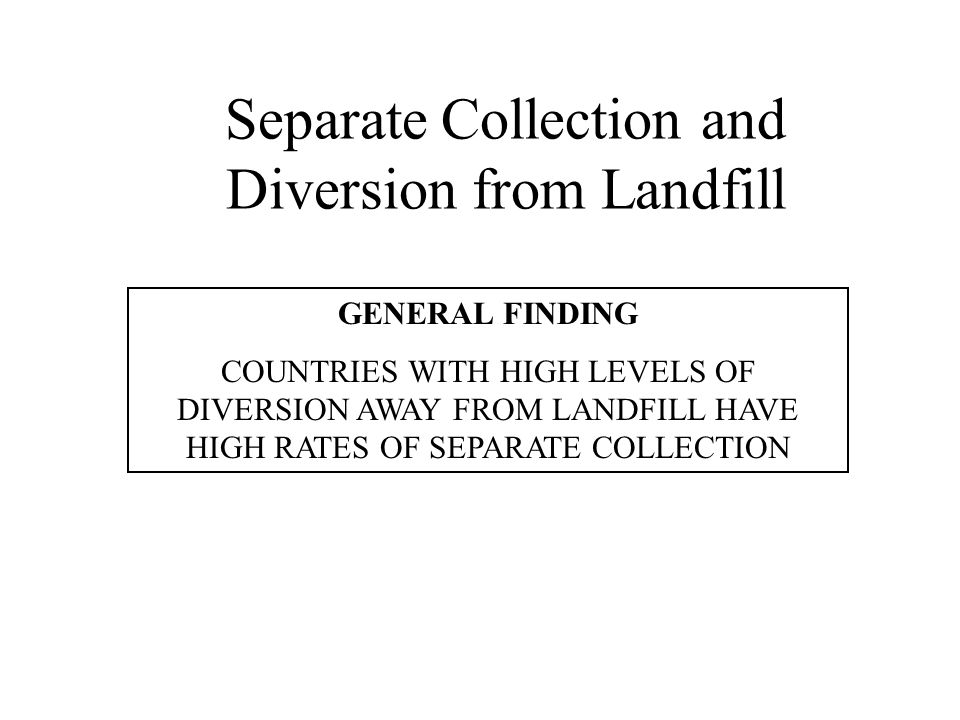 Separate Collection and Diversion from Landfill GENERAL FINDING COUNTRIES WITH HIGH LEVELS OF DIVERSION AWAY FROM LANDFILL HAVE HIGH RATES OF SEPARATE