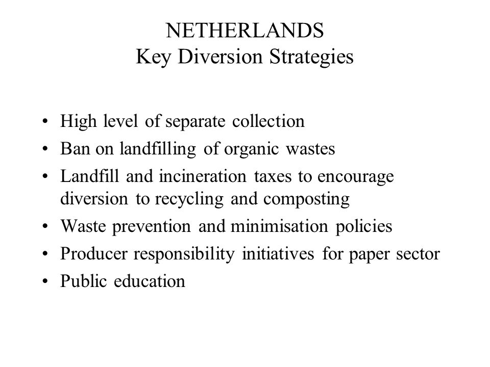 NETHERLANDS Key Diversion Strategies High level of separate collection Ban on landfilling of organic wastes Landfill and incineration taxes to encourage diversion to recycling and composting Waste prevention and minimisation policies Producer responsibility initiatives for paper sector Public education