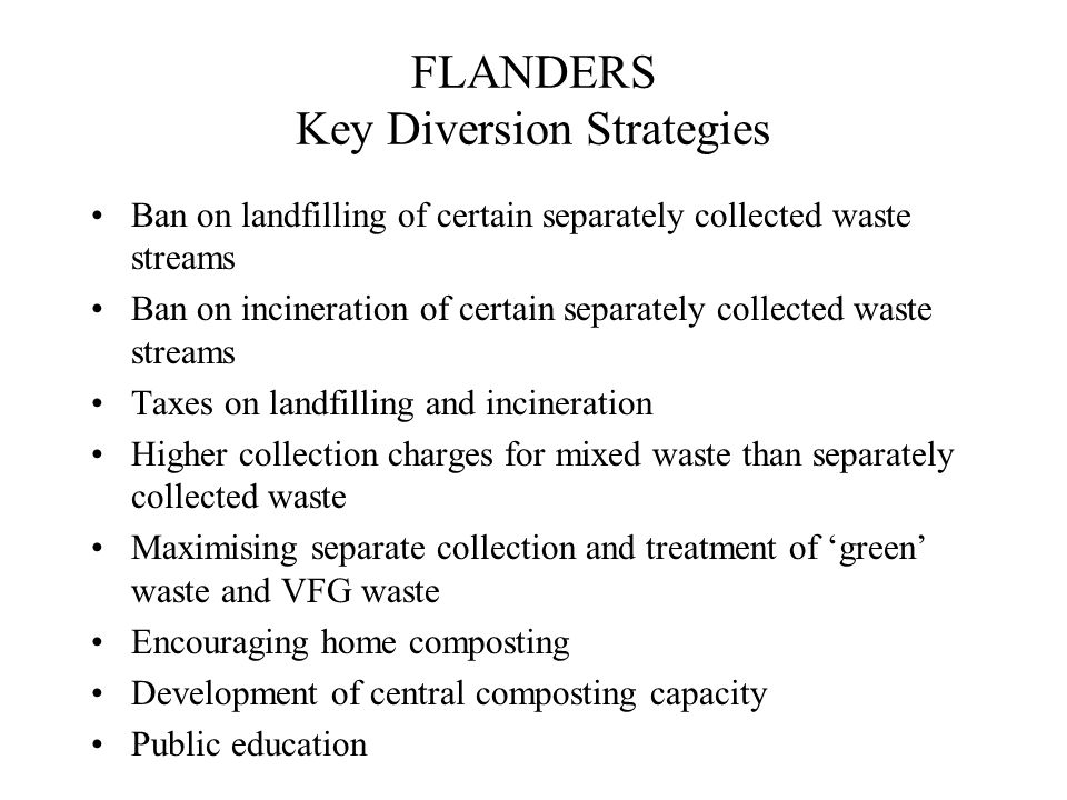 FLANDERS Key Diversion Strategies Ban on landfilling of certain separately collected waste streams Ban on incineration of certain separately collected waste streams Taxes on landfilling and incineration Higher collection charges for mixed waste than separately collected waste Maximising separate collection and treatment of 'green' waste and VFG waste Encouraging home composting Development of central composting capacity Public education
