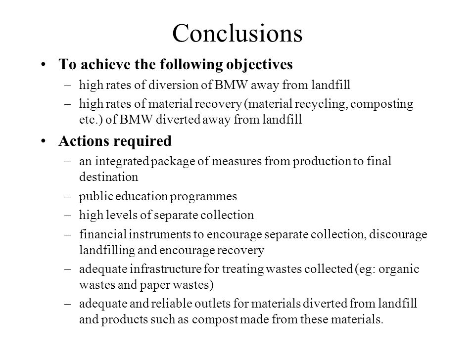 Conclusions To achieve the following objectives –high rates of diversion of BMW away from landfill –high rates of material recovery (material recyclin