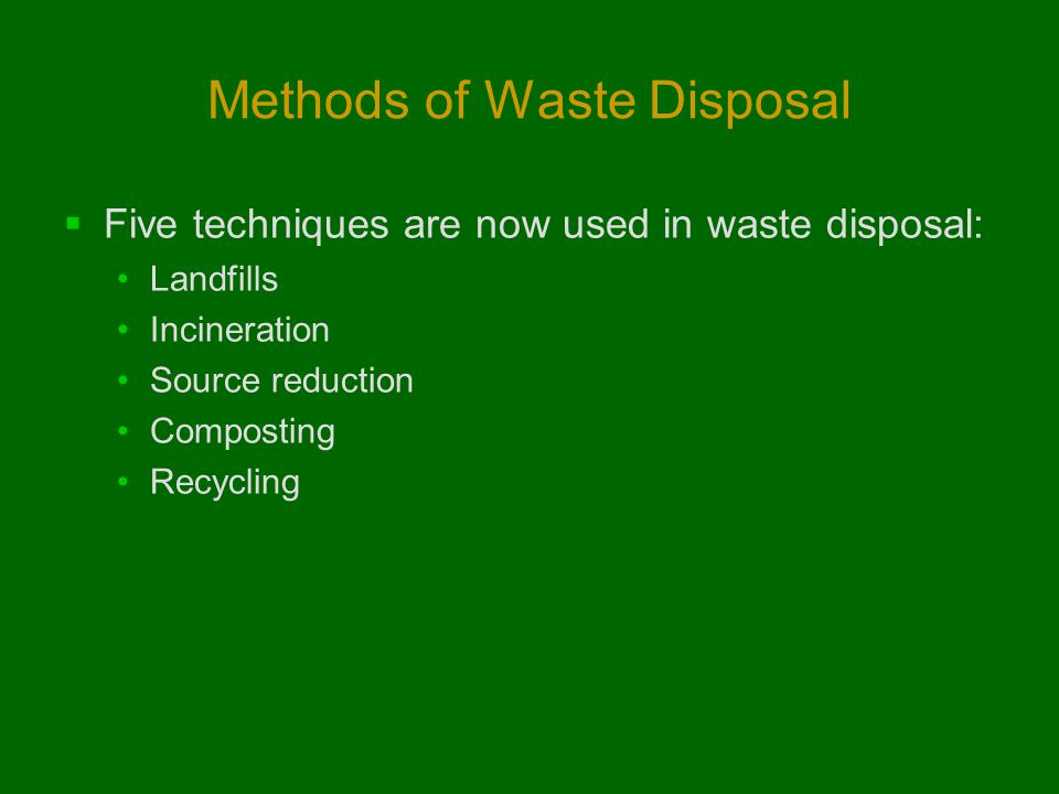Methods of Waste Disposal  Five techniques are now used in waste disposal: Landfills Incineration Source reduction Composting Recycling