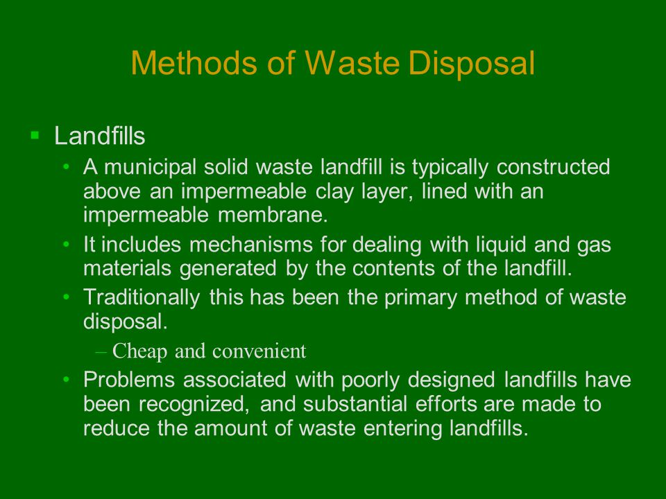 Methods of Waste Disposal  Landfills A municipal solid waste landfill is typically constructed above an impermeable clay layer, lined with an imperme
