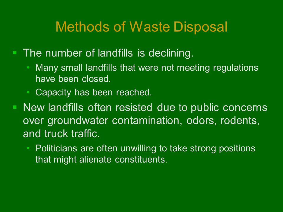 Methods of Waste Disposal  The number of landfills is declining. Many small landfills that were not meeting regulations have been closed. Capacity ha