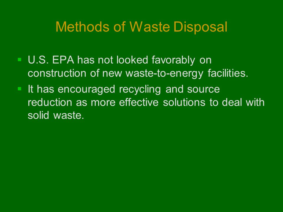 Methods of Waste Disposal  U.S. EPA has not looked favorably on construction of new waste-to-energy facilities.  It has encouraged recycling and sou