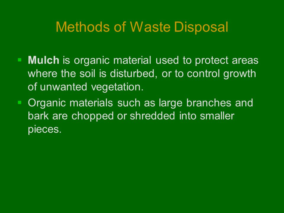 Methods of Waste Disposal  Mulch is organic material used to protect areas where the soil is disturbed, or to control growth of unwanted vegetation.