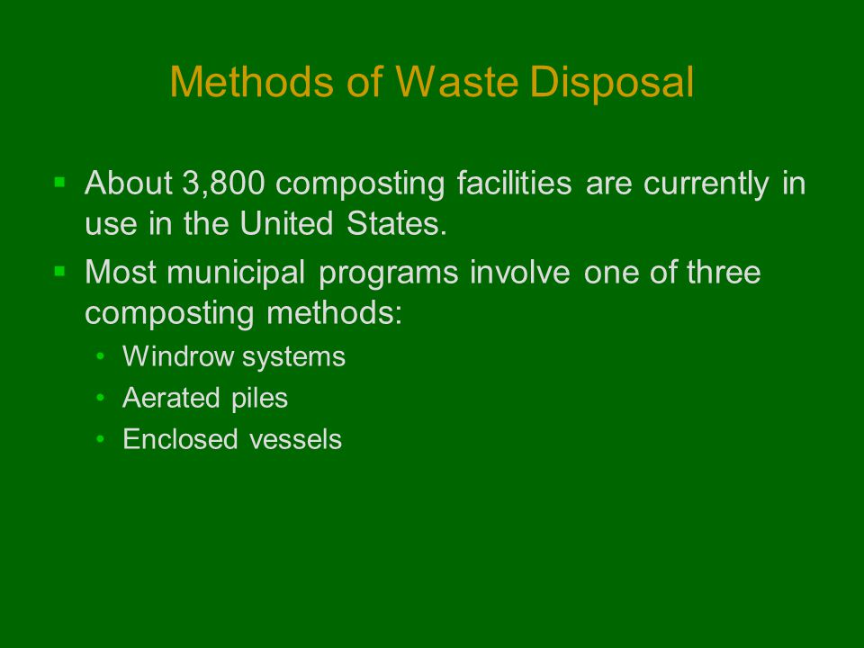 Methods of Waste Disposal  About 3,800 composting facilities are currently in use in the United States.  Most municipal programs involve one of thre