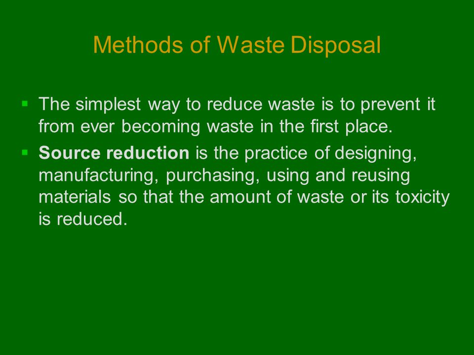 Methods of Waste Disposal  The simplest way to reduce waste is to prevent it from ever becoming waste in the first place.  Source reduction is the p