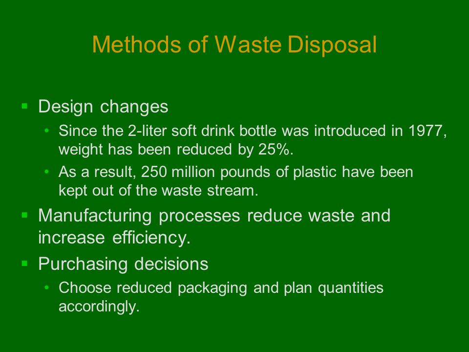 Methods of Waste Disposal  Design changes Since the 2-liter soft drink bottle was introduced in 1977, weight has been reduced by 25%. As a result, 25