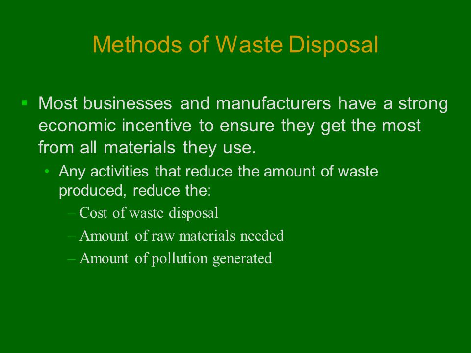 Methods of Waste Disposal  Most businesses and manufacturers have a strong economic incentive to ensure they get the most from all materials they use