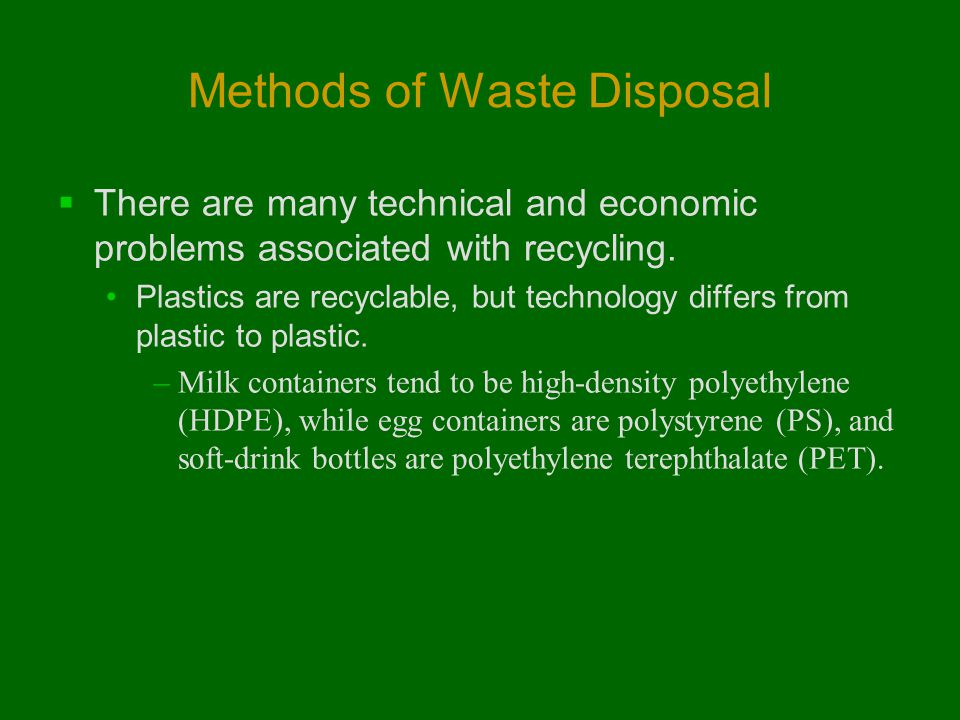 Methods of Waste Disposal  There are many technical and economic problems associated with recycling. Plastics are recyclable, but technology differs