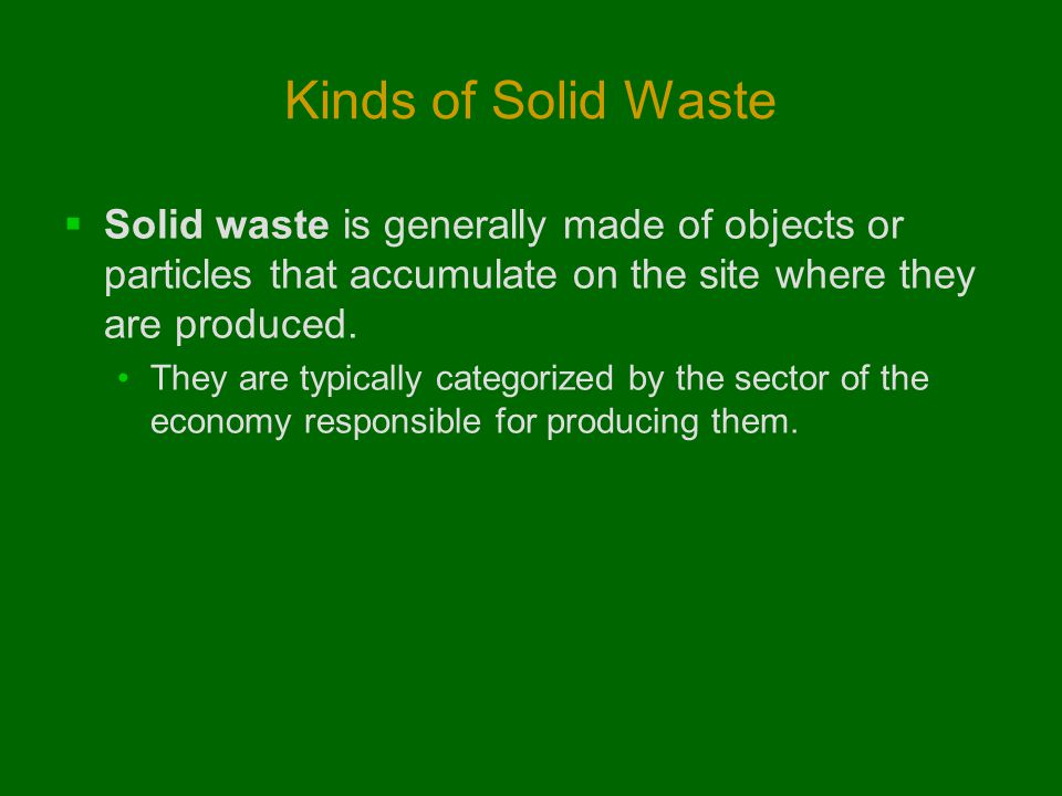Kinds of Solid Waste  Solid waste is generally made of objects or particles that accumulate on the site where they are produced. They are typically c