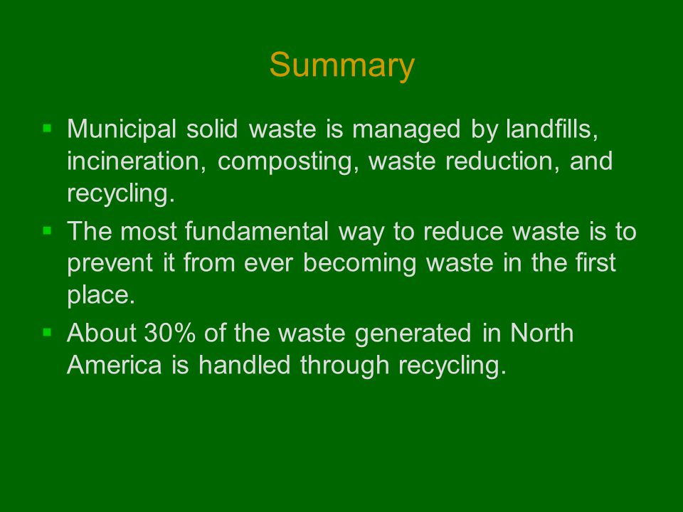 Summary  Municipal solid waste is managed by landfills, incineration, composting, waste reduction, and recycling.  The most fundamental way to reduc