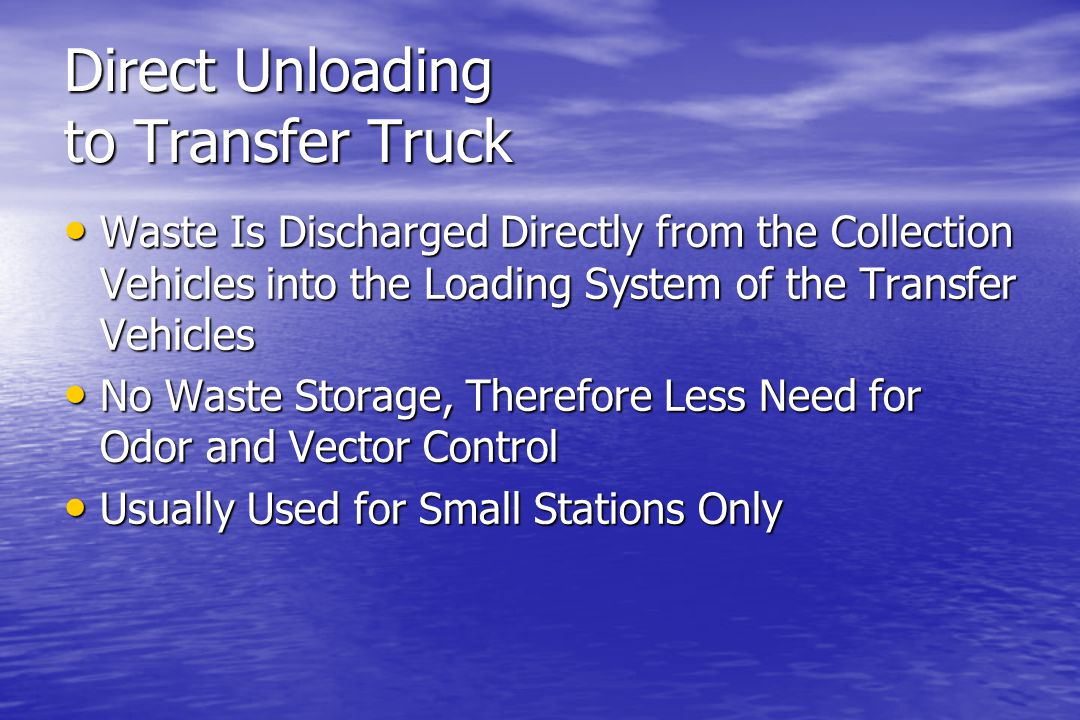 Direct Unloading to Transfer Truck Waste Is Discharged Directly from the Collection Vehicles into the Loading System of the Transfer Vehicles Waste Is Discharged Directly from the Collection Vehicles into the Loading System of the Transfer Vehicles No Waste Storage, Therefore Less Need for Odor and Vector Control No Waste Storage, Therefore Less Need for Odor and Vector Control Usually Used for Small Stations Only Usually Used for Small Stations Only