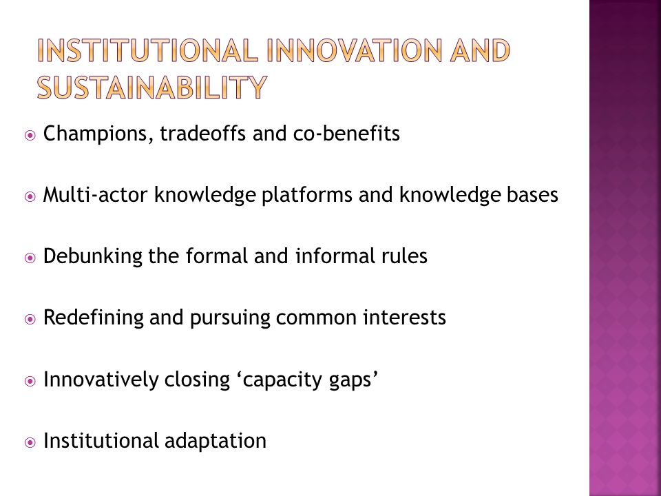  Champions, tradeoffs and co-benefits  Multi-actor knowledge platforms and knowledge bases  Debunking the formal and informal rules  Redefining and pursuing common interests  Innovatively closing 'capacity gaps'  Institutional adaptation