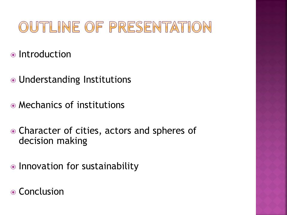  Introduction  Understanding Institutions  Mechanics of institutions  Character of cities, actors and spheres of decision making  Innovation for sustainability  Conclusion