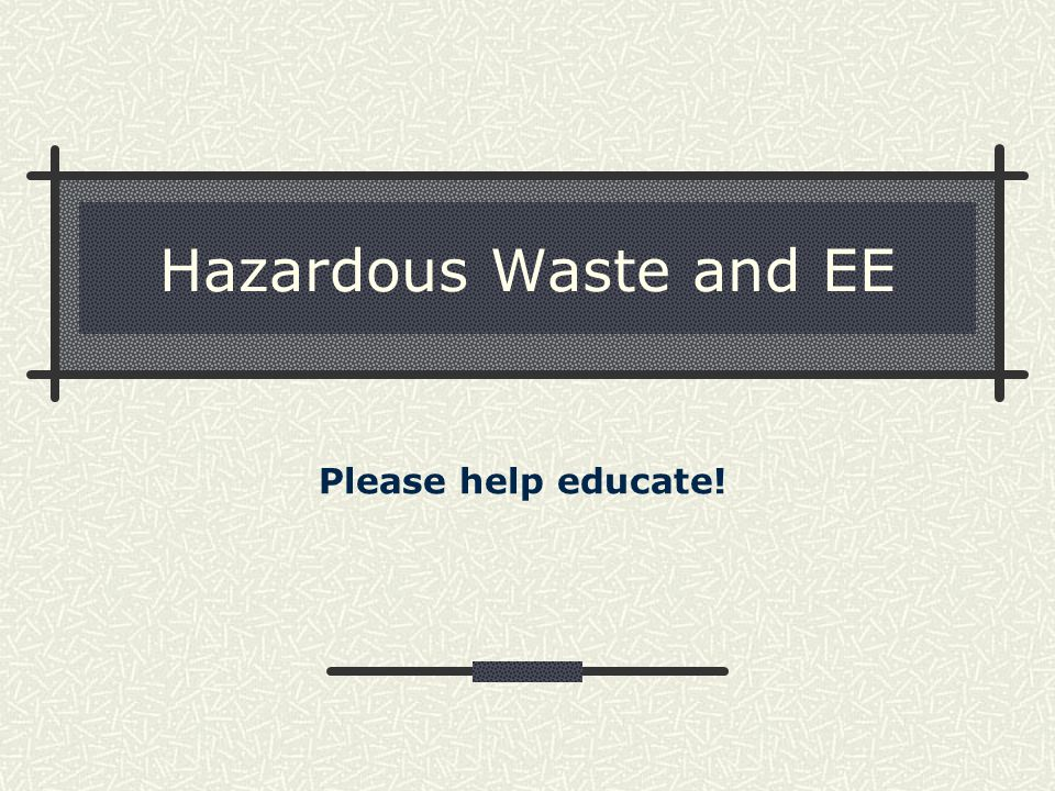 Hazardous Waste and EE Please help educate!