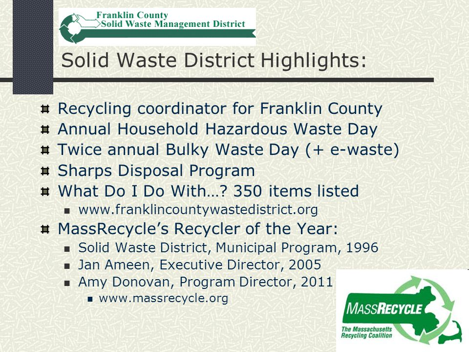 Springfield Materials Recycling Facility (MRF) Solid Waste District on MRF Advisory Board Board = annual Reduce, Reuse, Recycle Guide MRF pays 74 western Mass municipalities $15- $45/ton for recyclables www.springfieldmrf.org