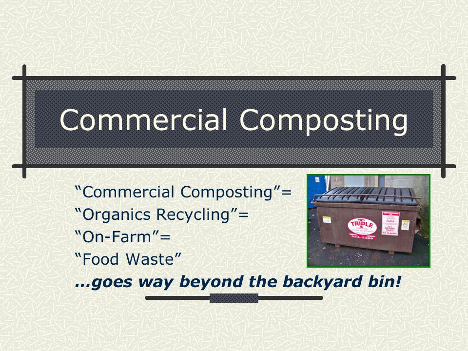 Commercial Composting Commercial Composting = Organics Recycling = On-Farm = Food Waste …goes way beyond the backyard bin!