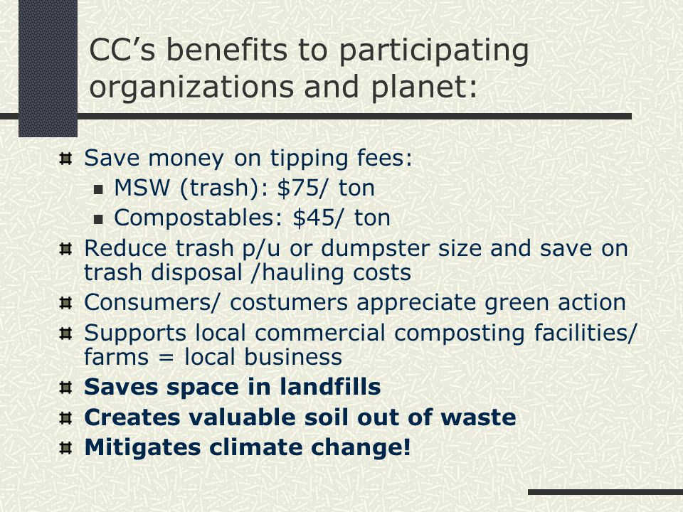 CC's benefits to participating organizations and planet: Save money on tipping fees: MSW (trash): $75/ ton Compostables: $45/ ton Reduce trash p/u or dumpster size and save on trash disposal /hauling costs Consumers/ costumers appreciate green action Supports local commercial composting facilities/ farms = local business Saves space in landfills Creates valuable soil out of waste Mitigates climate change!