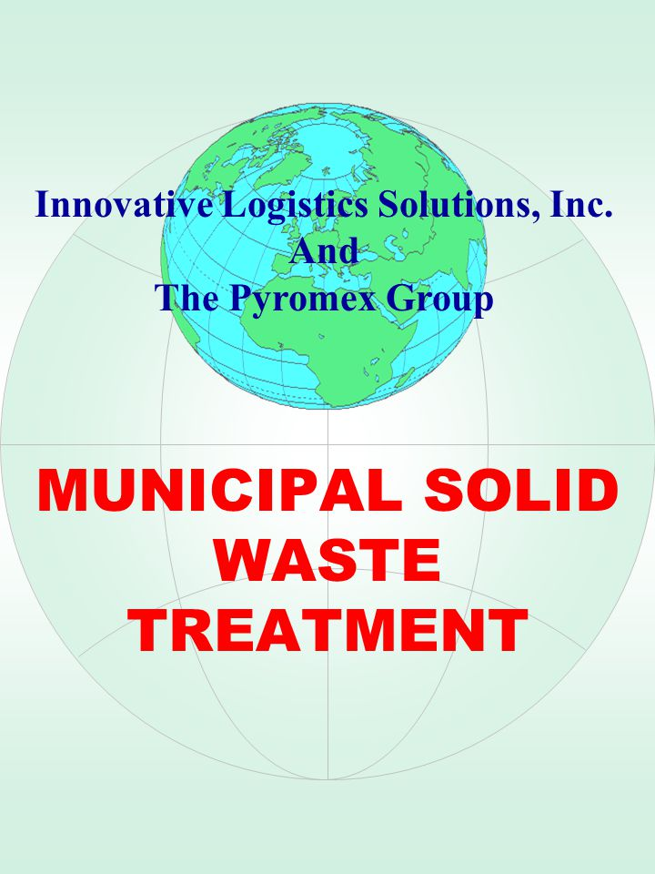 MUNICIPAL SOLID WASTE TREATMENT Innovative Logistics Solutions, Inc. And The Pyromex Group