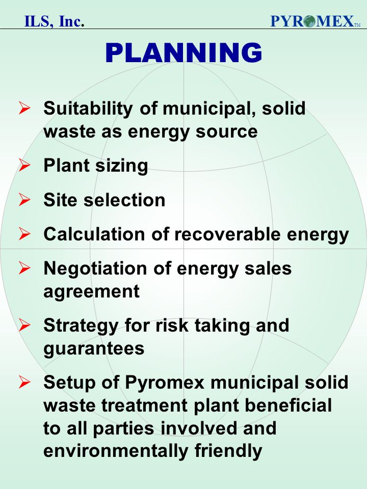 PLANNING  Suitability of municipal, solid waste as energy source  Plant sizing  Site selection  Calculation of recoverable energy  Negotiation of energy sales agreement  Strategy for risk taking and guarantees  Setup of Pyromex municipal solid waste treatment plant beneficial to all parties involved and environmentally friendly PYR MEX TM ILS, Inc.