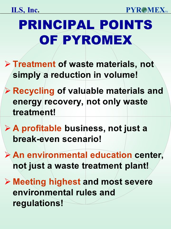 PRINCIPAL POINTS OF PYROMEX  Treatment of waste materials, not simply a reduction in volume.