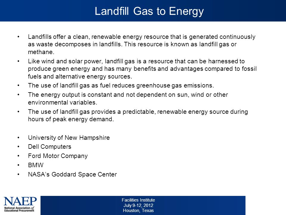 Facilities Institute July 9-12, 2012 Houston, Texas Landfill Gas to Energy Landfills offer a clean, renewable energy resource that is generated continuously as waste decomposes in landfills.