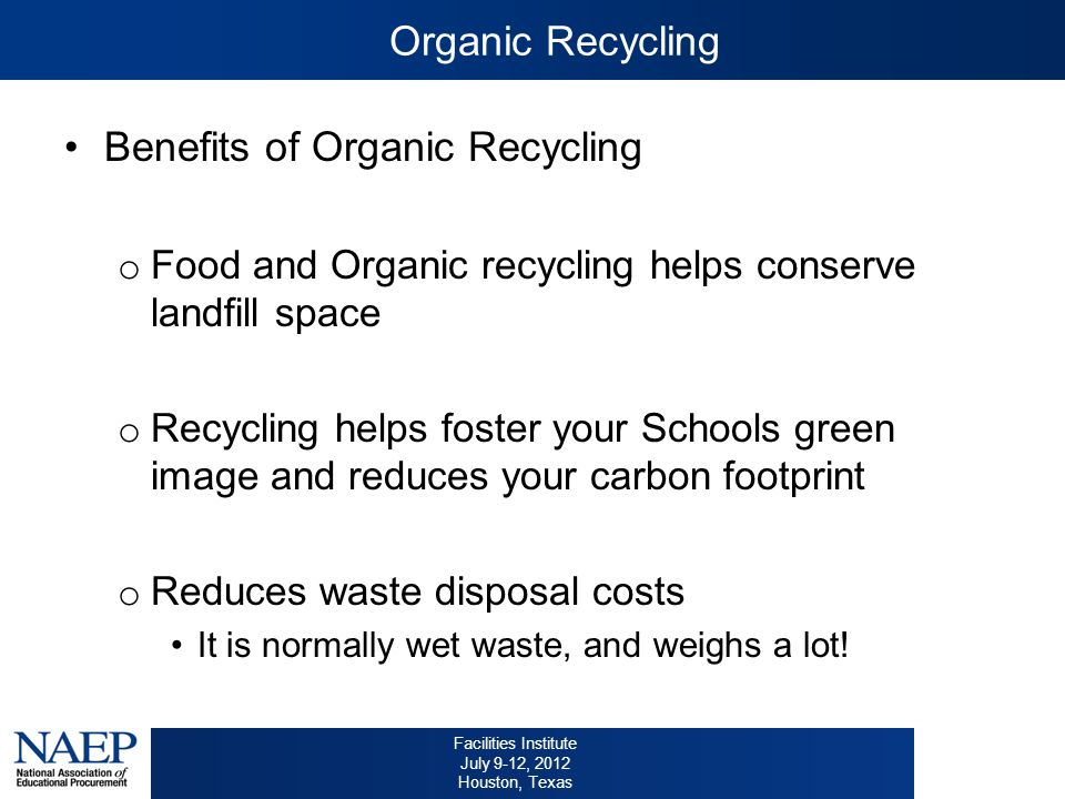 Facilities Institute July 9-12, 2012 Houston, Texas Benefits of Organic Recycling o Food and Organic recycling helps conserve landfill space o Recycling helps foster your Schools green image and reduces your carbon footprint o Reduces waste disposal costs It is normally wet waste, and weighs a lot.