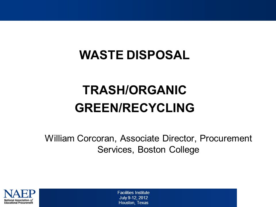 Facilities Institute July 9-12, 2012 Houston, Texas WASTE DISPOSAL TRASH/ORGANIC GREEN/RECYCLING William Corcoran, Associate Director, Procurement Services, Boston College