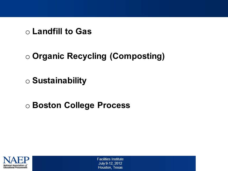 Facilities Institute July 9-12, 2012 Houston, Texas o Landfill to Gas o Organic Recycling (Composting) o Sustainability o Boston College Process